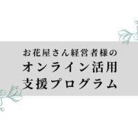 お花屋さん経営者様のオンライン活用支援プログラム
